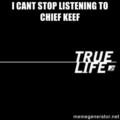 true life - I cant stop listening to chief keef