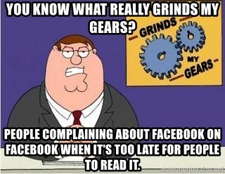 Grinds My Gears Peter Griffin - You know what really grinds my gears? People complaining about facebook on facebook when it's too late for people to read it.