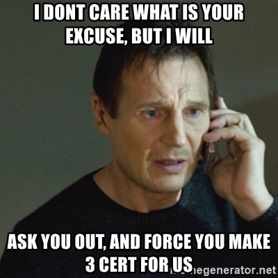 taken meme - i dont care what is your excuse, but i will Ask you out, and force you make 3 cert for us