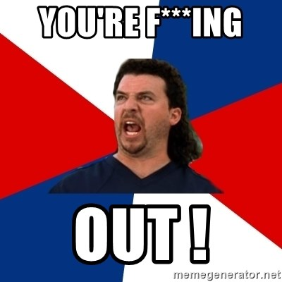 kenny powers - YoU'RE F***ING  OUt !