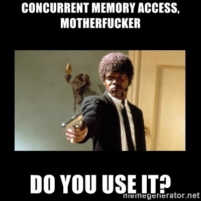 ENGLISH DO YOU SPEAK IT - Concurrent Memory access, motherfucker Do you use it?