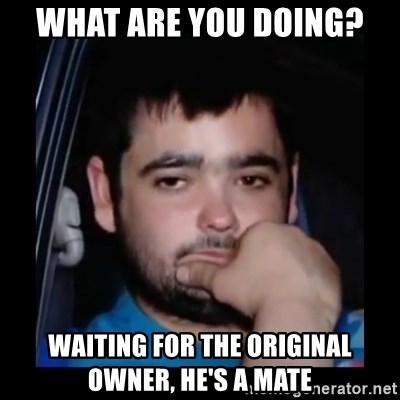 just waiting for a mate - what are you doing? waiting for the original owner, he's a mate