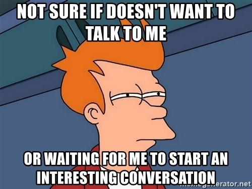 Futurama Fry - Not sure if doesn't want to talk to me or waiting for me to start an interesting conversation