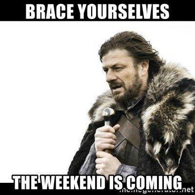 Winter is Coming - brace yourselves the weekend is coming