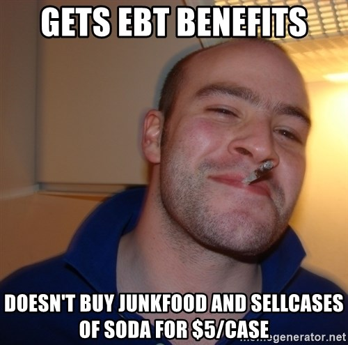 Good Guy Greg - Gets EBT benefits Doesn't buy junkfood and sellcases of soda for $5/case