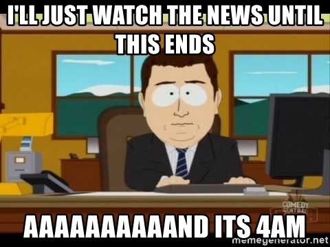 south park aand it's gone - I'll just watch the news until this ends aaaaaaaaaand its 4am