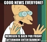 Professor Farnsworth - good news everyone! memegen is back for friday afternoon entertainment
