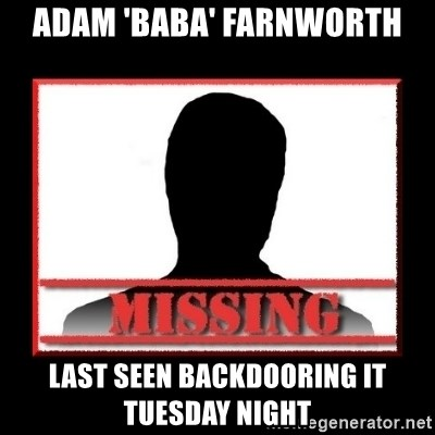 Missing person - Adam 'Baba' Farnworth Last seen backdooring it tuesday night
