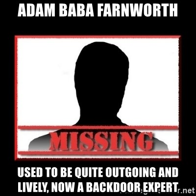 Missing person - ADAM BABA farnworth used to be quite outgoing and lively, now a backdoor expert