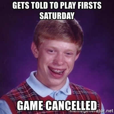 Bad Luck Brian - GETS TOLD TO PLAY FIRSTS SATURDAY gAME CANCELLED