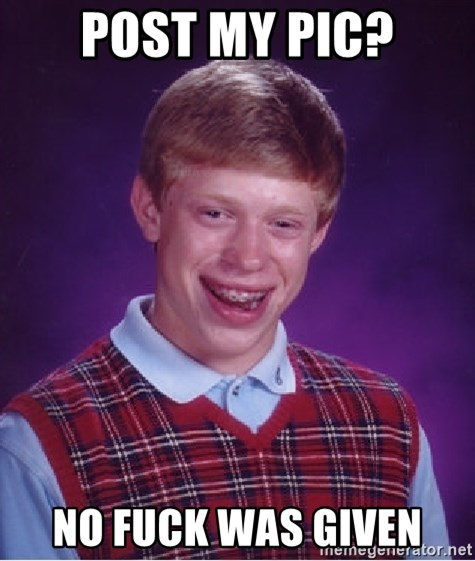Bad Luck Brian - post my pic? No fuck was given