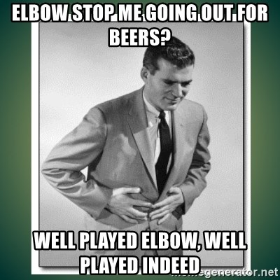 well played - Elbow stop me going out for beers? wELL PLAYED eLBOW, WELL PLAYED INDEED