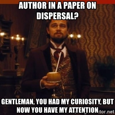 you had my curiosity dicaprio - author in a paper on dispersal? Gentleman, you had my curiosity, but now you have my attention