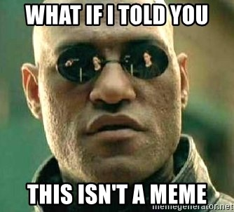 What if I told you / Matrix Morpheus - What if I told you this isn't a meme