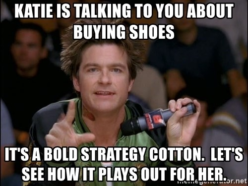 Bold Strategy Cotton - Katie is talking to you about buying shoes It's a bold strategy cotton.  Let's see how it plays out for her.