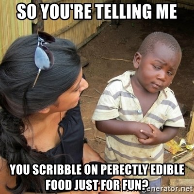skeptical black kid - SO YOU'RE TELLING ME YOU SCRIBBLE ON PERECTLY EDIBLE FOOD JUST FOR FUN?