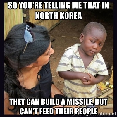 Skeptical third-world kid - So you're telling me that in north korea they can build a missile, but can't feed their people