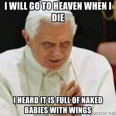 Pedo Pope - I will go to heaven when i die i heard it is full of naked babies with wings
