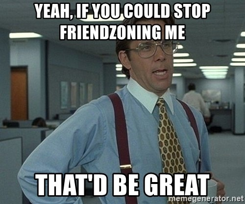 Bill Lumbergh - yeah, if you could stop friendzoning me that'd be great