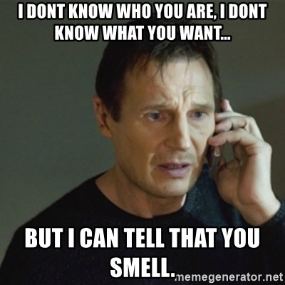taken meme - I dont know who you are, i dont know what you want... but i can tell that you smell.