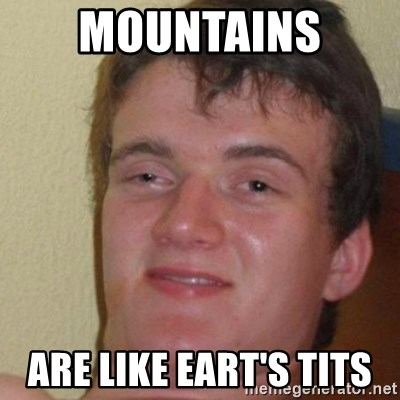 really high guy - mountains  are like eart's tits