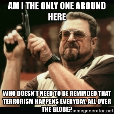 am i the only one around here - Am I the only one around here Who doesn't need to be reminded that terrorism happens everyday, all over the globe?