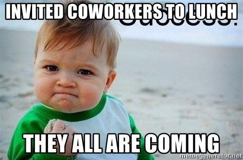 success baby - Invited coworkers to lunch they all are coming