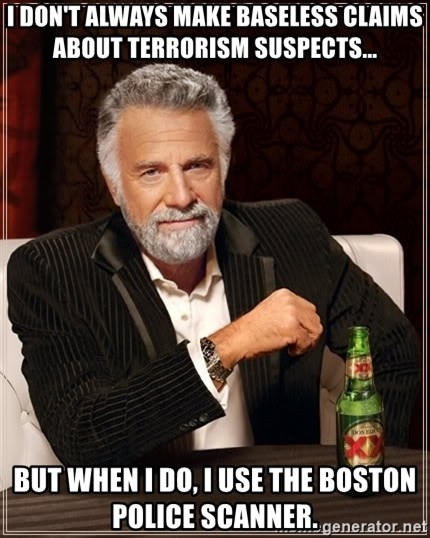 The Most Interesting Man In The World - I don't always make baseless claims about terrorism suspects... but when i do, i use the boston police scanner.