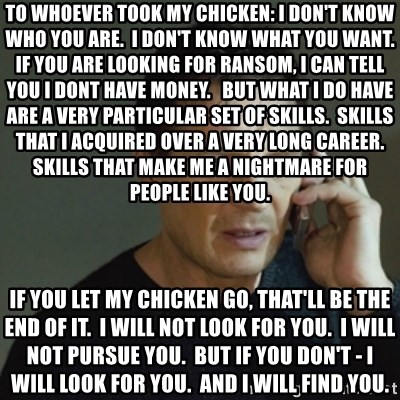 taken meme - To whoever took my chicken: I don't know who you are.  I don't know what you want.  If you are looking for ransom, i can tell you I dont have money.   But what i do have are a very particular set of skills.  skills that i acquired over a very long career.  skills that make me a nightmare for people like you.  If you let my chicken go, that'll be the end of it.  I will not look for you.  I will not pursue you.  but if you don't - I will look for you.  and I will find you.