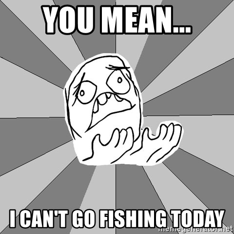 Whyyy??? - You mean... I can't go fishing today