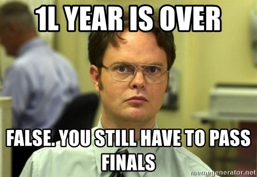 Dwight Meme - 1L Year Is over False. you still have to pass finals