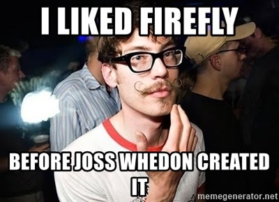 Super Smart Hipster - I liked firefly before joss whedon Created it