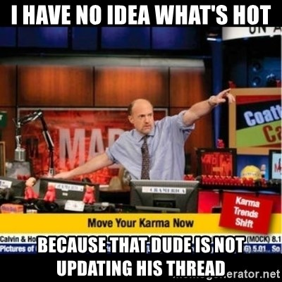 Mad Karma With Jim Cramer - I have no idea what's hot because that dude is not updating his thread