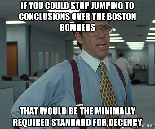 Office Space That Would Be Great - If you could stop jumping to conclusions over the boston bombers that would be the minimally required standard for decency