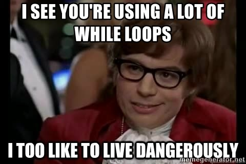 I too like to live dangerously - I see you're using a lot of while loops