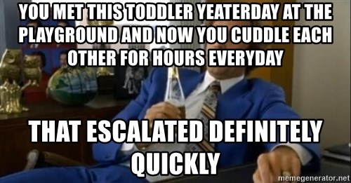 That escalated quickly-Ron Burgundy - you met this toddler yeaterday at the playground and now you cuddle each other for hours everyday that escalated definitely quickly