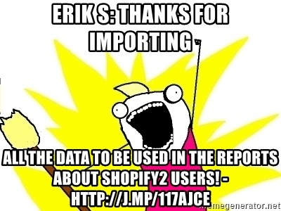 X ALL THE THINGS - Erik S: Thanks for importing ALL the data to be used in the reports about Shopify2 users! - http://j.mp/117AJCE