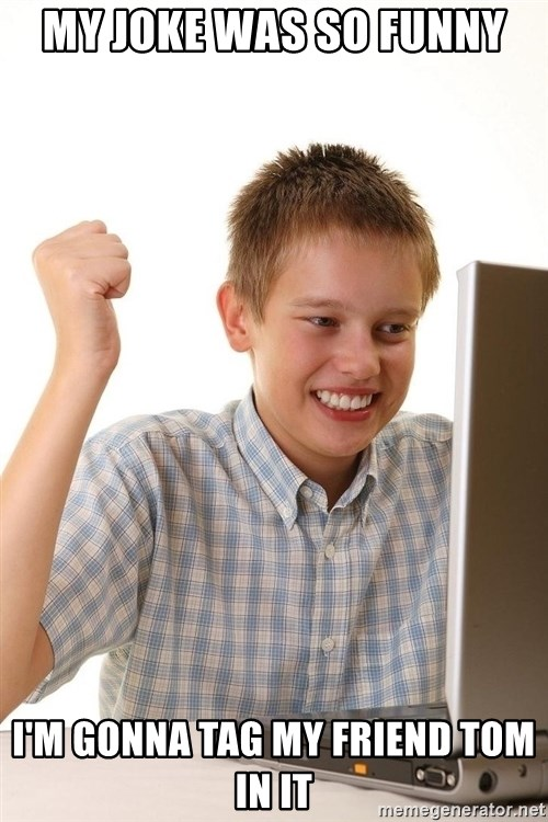 First Day on the internet kid - My joke was so funny I'm gonna tag my friend tom in it