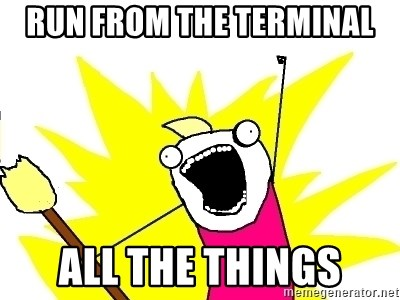 X ALL THE THINGS - run from the terminal all the things