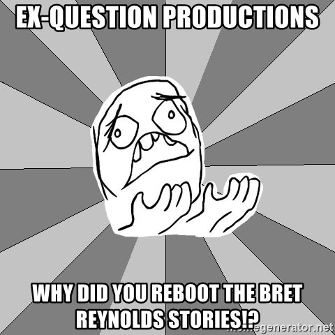 Whyyy??? - ex-question productions why did you reboot the bret reynolds stories!?