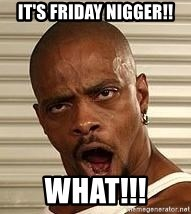 Niggawizard - It's Friday nigger!! What!!!