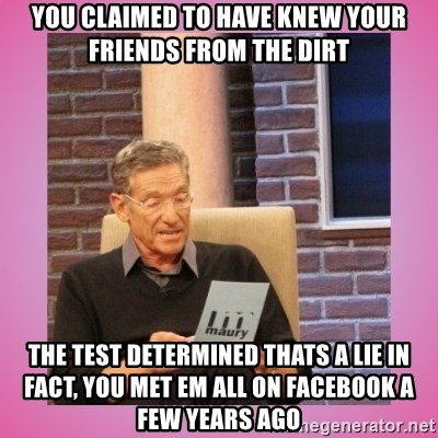 MAURY PV - You claimed to have knEw your friends from The dirt The Test determined thats a lIe in fact, you met em all on facebook a few years agO