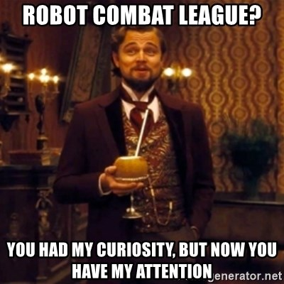 Django Unchained Attention - Robot Combat League? you had my curiosity, but now you have my attention