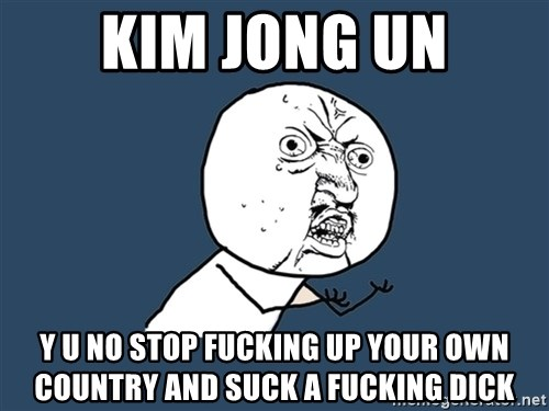 Y U No - Kim Jong Un y u no stop fucking up your own country and suck a fucking dick