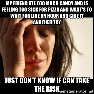 First World Problems - my friend ate too much candy and is feeling too sick for pizza and want's to wait for like an hour and give it another try just don't know if can take the risk