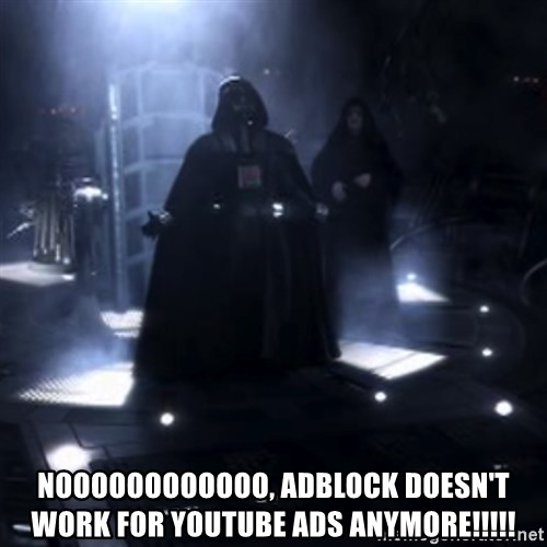Darth Vader - Nooooooo -  noooooooooooo, adblock doesn't work for Youtube ads anymore!!!!!