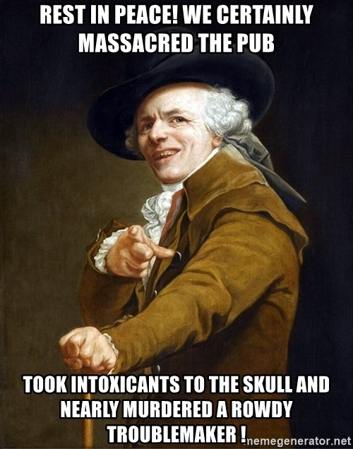 Joseph Ducreaux - REST IN PEACE! WE certainly massacred the pub took INTOXICANTS to the skull and nearly MURDEREd a rowdy troublemaker !