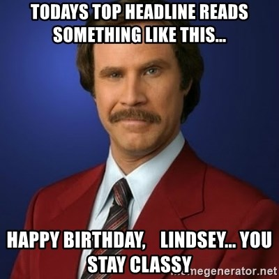 Anchorman Birthday - Todays top headline reads something like this... Happy Birthday,    Lindsey... you Stay classy