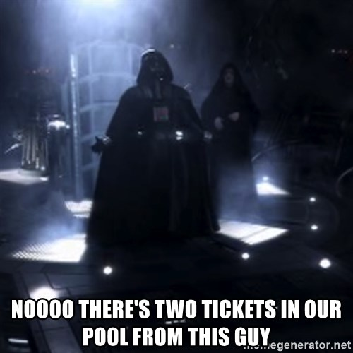 Darth Vader - Nooooooo -  Noooo there's two tickets in our pool from this guy