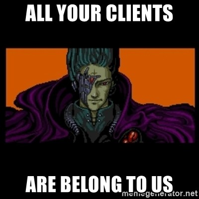 All your base are belong to us - all your clients are belong to us
